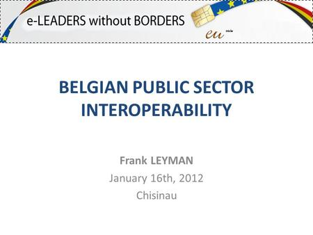 BELGIAN PUBLIC SECTOR INTEROPERABILITY Frank LEYMAN January 16th, 2012 Chisinau.