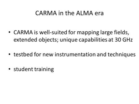 CARMA in the ALMA era CARMA is well-suited for mapping large fields, extended objects; unique capabilities at 30 GHz testbed for new instrumentation and.