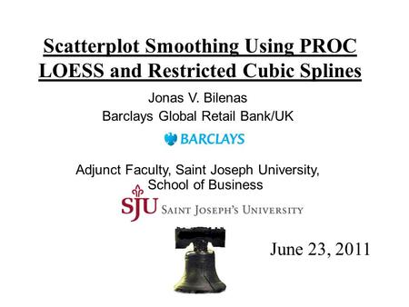Scatterplot Smoothing Using PROC LOESS and Restricted Cubic Splines Jonas V. Bilenas Barclays Global Retail Bank/UK Adjunct Faculty, Saint Joseph University,