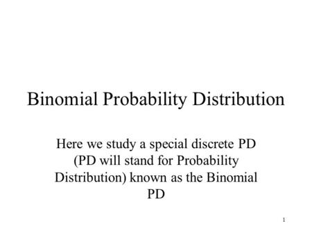 1 Binomial Probability Distribution Here we study a special discrete PD (PD will stand for Probability Distribution) known as the Binomial PD.
