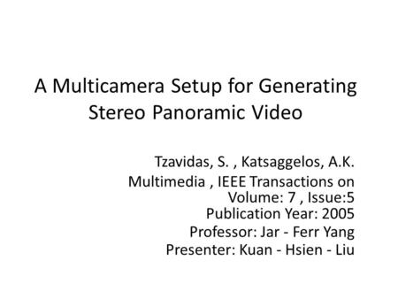 A Multicamera Setup for Generating Stereo Panoramic Video Tzavidas, S., Katsaggelos, A.K. Multimedia, IEEE Transactions on Volume: 7, Issue:5 Publication.