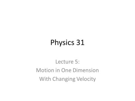 Lecture 5: Motion in One Dimension With Changing Velocity