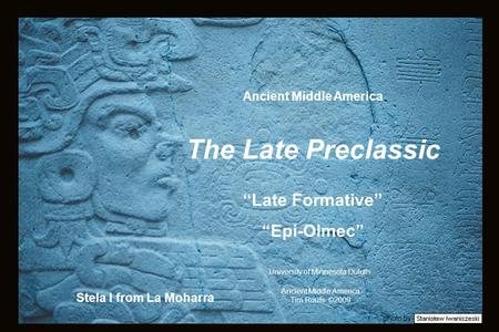 "Photo by Stela I from La Moharra Ancient Middle America Tim Roufs ©2009 University of Minnesota Duluth Ancient Middle America The Late Preclassic ""Late."
