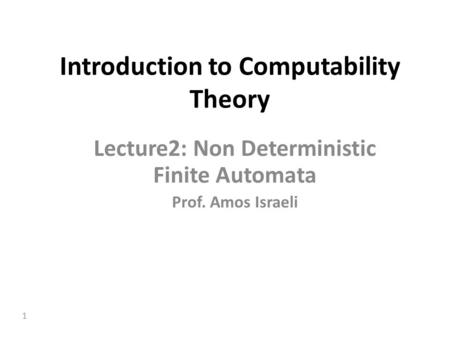 1 Introduction to Computability Theory Lecture2: Non Deterministic Finite Automata Prof. Amos Israeli.