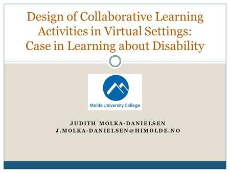 JUDITH MOLKA-DANIELSEN Design of Collaborative Learning Activities in Virtual Settings: Case in Learning about Disability.