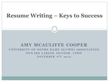 AMY MCAULIFFE COOPER UNIVERSITY OF NOTRE DAME ALUMNI ASSOCIATION ONWARD CAREER ADVISOR, CPRW NOVEMBER 6 TH, 2010 Resume Writing – Keys to Success.