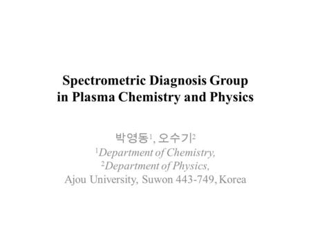 Spectrometric Diagnosis Group in Plasma Chemistry and Physics 박영동 1, 오수기 2 1 Department of Chemistry, 2 Department of Physics, Ajou University, Suwon 443-749,