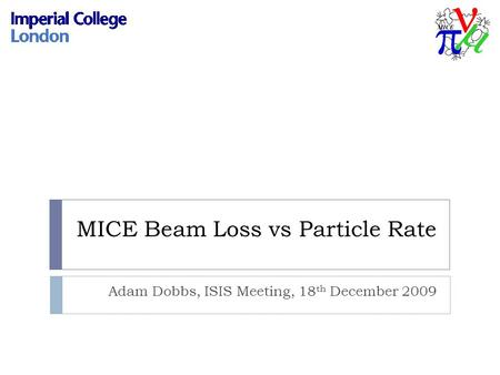MICE Beam Loss vs Particle Rate Adam Dobbs, ISIS Meeting, 18 th December 2009.