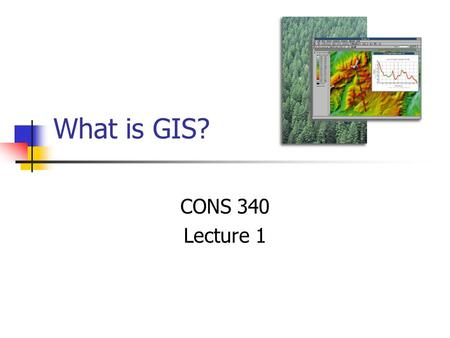 What is GIS? CONS 340 Lecture 1. Abstract concepts Goals Understand basic concepts of GIS design Database Development Cartographic Modeling Prepared for.