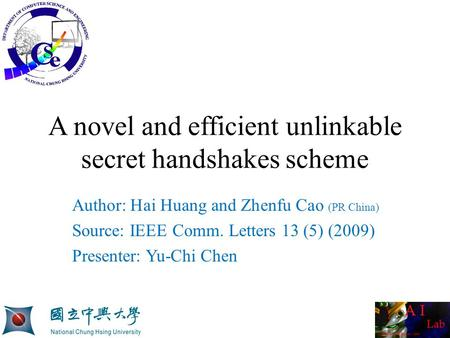 A novel and efficient unlinkable secret handshakes scheme Author: Hai Huang and Zhenfu Cao (PR China) Source: IEEE Comm. Letters 13 (5) (2009) Presenter:
