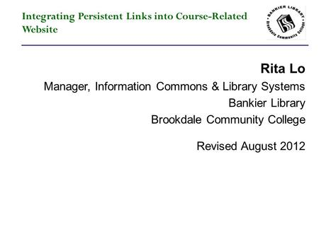 Integrating Persistent Links into Course-Related Website Rita Lo Manager, Information Commons & Library Systems Bankier Library Brookdale Community College.