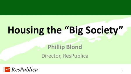 "Housing the ""Big Society"" Phillip Blond Director, ResPublica 1."