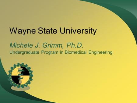 Wayne State University Michele J. Grimm, Ph.D. Undergraduate Program in Biomedical Engineering.