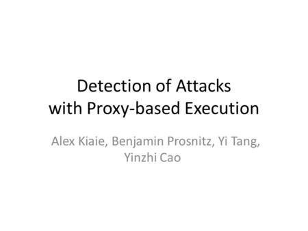 Detection of Attacks with Proxy-based Execution Alex Kiaie, Benjamin Prosnitz, Yi Tang, Yinzhi Cao.