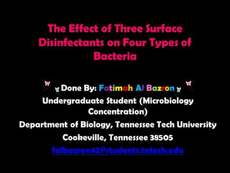 The Effect of Three Surface Disinfectants on Four Types of Bacteria Done By: Fatimah Al Bazron Undergraduate Student (Microbiology Concentration) Department.