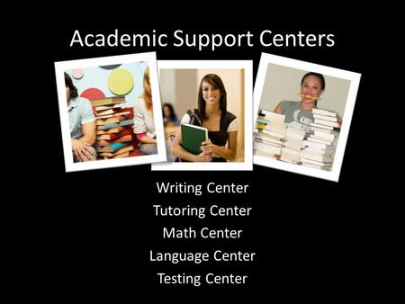 Academic Support Centers Writing Center Tutoring Center Math Center Language Center Testing Center.