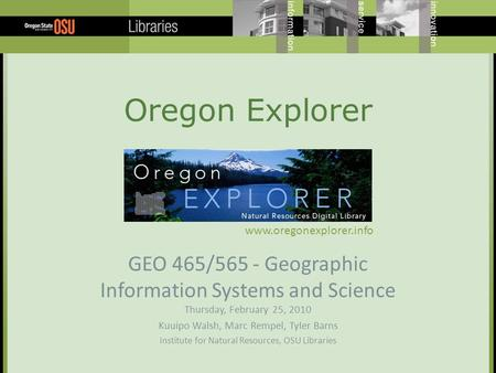 Oregon Explorer GEO 465/565 - Geographic Information Systems and Science Thursday, February 25, 2010 Kuuipo Walsh, Marc Rempel, Tyler Barns Institute for.