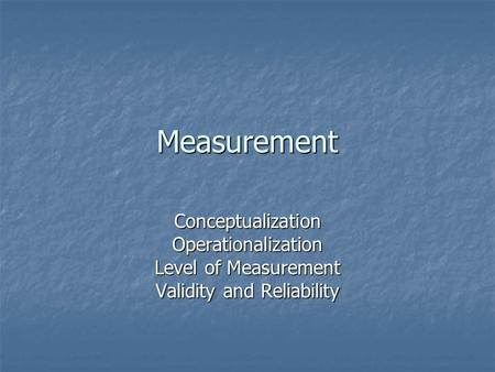 Measurement ConceptualizationOperationalization Level of Measurement Validity and Reliability.