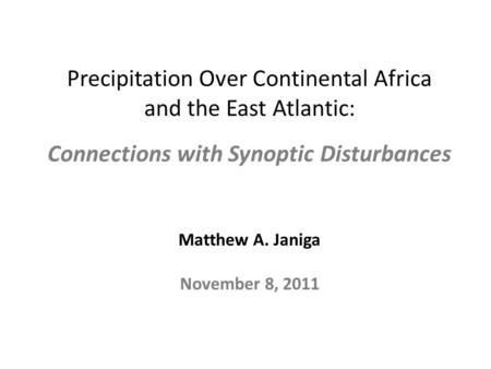 Precipitation Over Continental Africa and the East Atlantic: Connections with Synoptic Disturbances Matthew A. Janiga November 8, 2011.