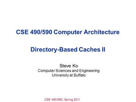CSE 490/590, Spring 2011 CSE 490/590 Computer Architecture Directory-Based Caches II Steve Ko Computer Sciences and Engineering University at Buffalo.