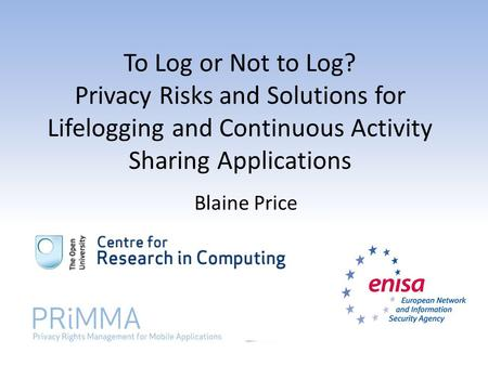 To Log or Not to Log? Privacy Risks and Solutions for Lifelogging and Continuous Activity Sharing Applications Blaine Price.