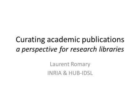 Curating academic publications a perspective for research libraries Laurent Romary INRIA & HUB-IDSL.