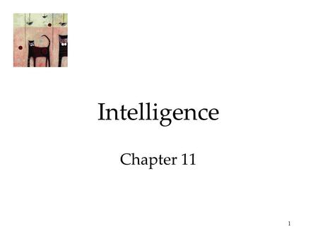 1 Intelligence Chapter 11. 2 What is Intelligence? Intelligence is the ability to learn from experience, solve problems, and use our knowledge to adapt.