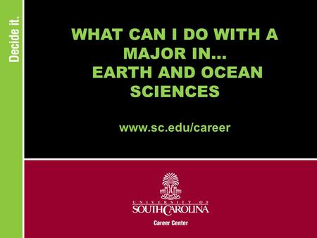 WHAT CAN I DO WITH A MAJOR IN... EARTH AND OCEAN SCIENCES www.sc.edu/career.