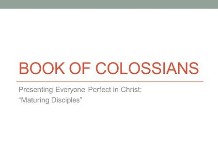 "BOOK OF COLOSSIANS Presenting Everyone Perfect in Christ: ""Maturing Disciples"""