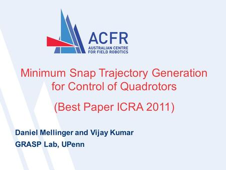 Nicholas Lawrance | ICRA 20111 1 Minimum Snap Trajectory Generation for Control of Quadrotors (Best Paper ICRA 2011) Daniel Mellinger and Vijay Kumar GRASP.