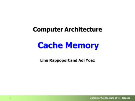 Computer Architecture 2011 – Caches 1 Lihu Rappoport and Adi Yoaz Computer Architecture Cache Memory.