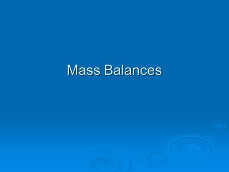 "Mass Balances. Fundamental Principle of (Dynamic) Mass Balances The rate at which something accumulates in a region of interest (a ""control volume"") equals."