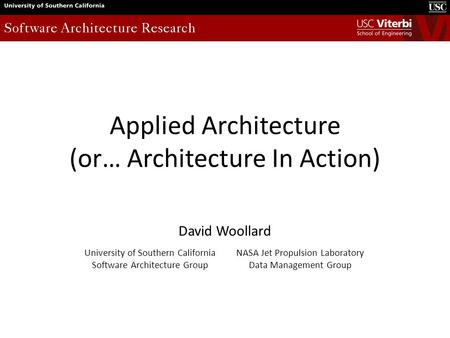 Applied Architecture (or… Architecture In Action) David Woollard University of Southern California Software Architecture Group NASA Jet Propulsion Laboratory.