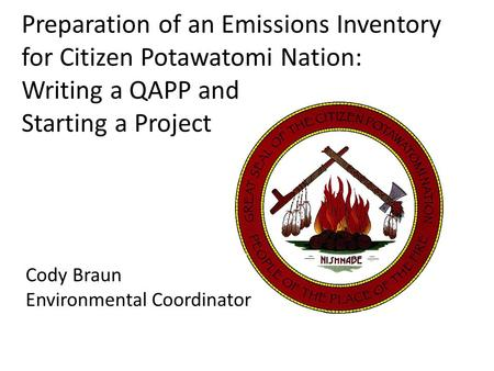 Preparation of an Emissions Inventory for Citizen Potawatomi Nation: Writing a QAPP and Starting a Project Cody Braun Environmental Coordinator.