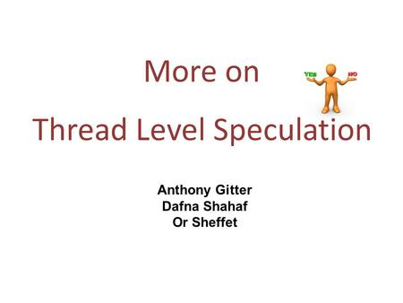 More on Thread Level Speculation Anthony Gitter Dafna Shahaf Or Sheffet.