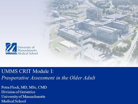 UMMS CRIT Module I: Preoperative Assessment in the Older Adult Petra Flock, MD, MSc, CMD Division of Geriatrics University of Massachusetts Medical School.