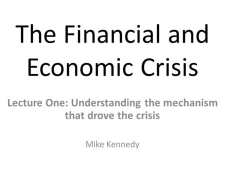 The Financial and Economic Crisis Lecture One: Understanding the mechanism that drove the crisis Mike Kennedy.