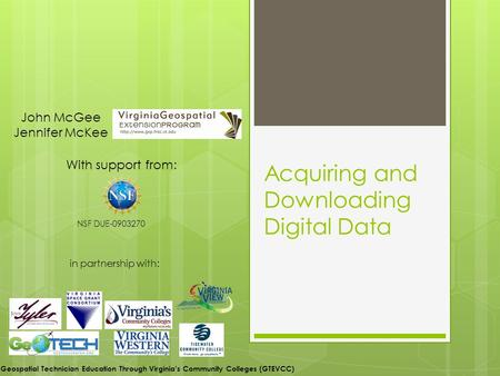 Acquiring and Downloading Digital Data With support from: NSF DUE-0903270 in partnership with: John McGee Jennifer McKee Geospatial Technician Education.