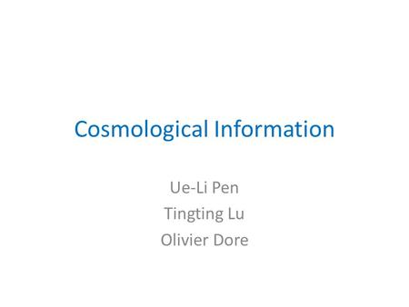 Cosmological Information Ue-Li Pen Tingting Lu Olivier Dore.