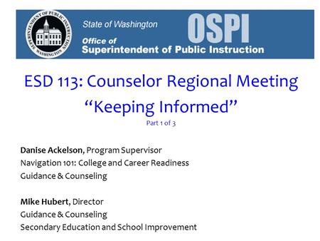 "ESD 113: Counselor Regional Meeting ""Keeping Informed"" Part 1 of 3 Danise Ackelson, Program Supervisor Navigation 101: College and Career Readiness Guidance."