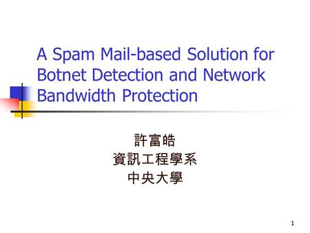 1 A Spam Mail-based Solution for Botnet Detection and Network Bandwidth Protection 許富皓 資訊工程學系 中央大學 1.