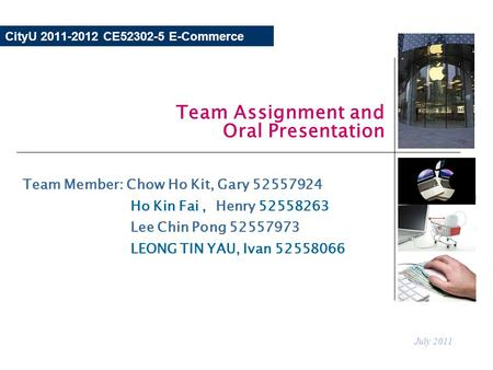 CityU 2011-2012 CE52302-5 E-Commerce Team Assignment and Oral Presentation July 2011 Team Member: Chow Ho Kit, Gary 52557924 Ho Kin Fai, Henry 52558263.