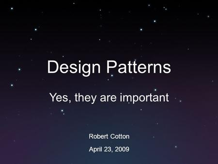 Design Patterns Yes, they are important Robert Cotton April 23, 2009.