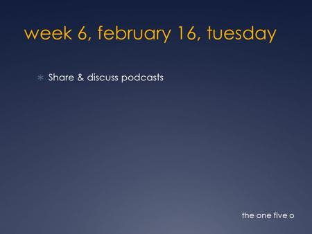 Week 6, february 16, tuesday  Share & discuss podcasts the one five o.