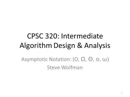 CPSC 320: Intermediate Algorithm Design & Analysis Asymptotic Notation: (O, Ω, Θ, o, ω) Steve Wolfman 1.