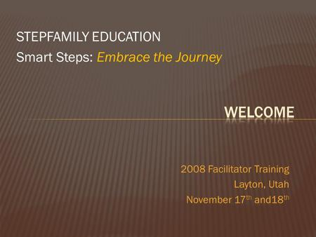 STEPFAMILY EDUCATION Smart Steps: Embrace the Journey 2008 Facilitator Training Layton, Utah November 17 th and18 th.