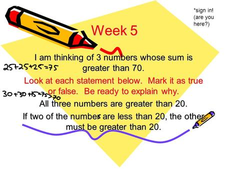 Week 5 I am thinking of 3 numbers whose sum is greater than 70. Look at each statement below. Mark it as true or false. Be ready to explain why. All three.