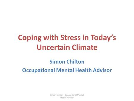 Coping with Stress in Today's Uncertain Climate Simon Chilton Occupational Mental Health Advisor Simon Chilton - Occupational Mental Health Advisor.