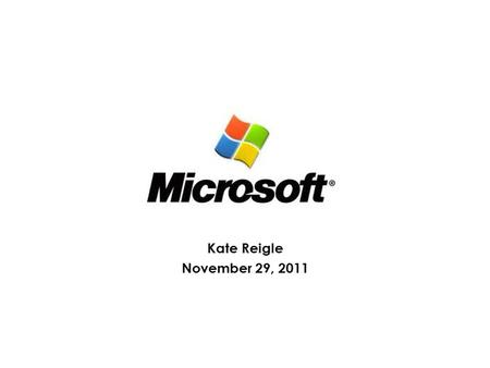 Kate Reigle November 29, 2011. About the Company Develops the Windows PC operating system, the Office suite of productivity software, and enterprise server.