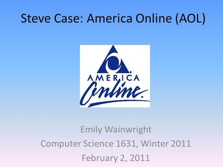 Steve Case: America Online (AOL) Emily Wainwright Computer Science 1631, Winter 2011 February 2, 2011.